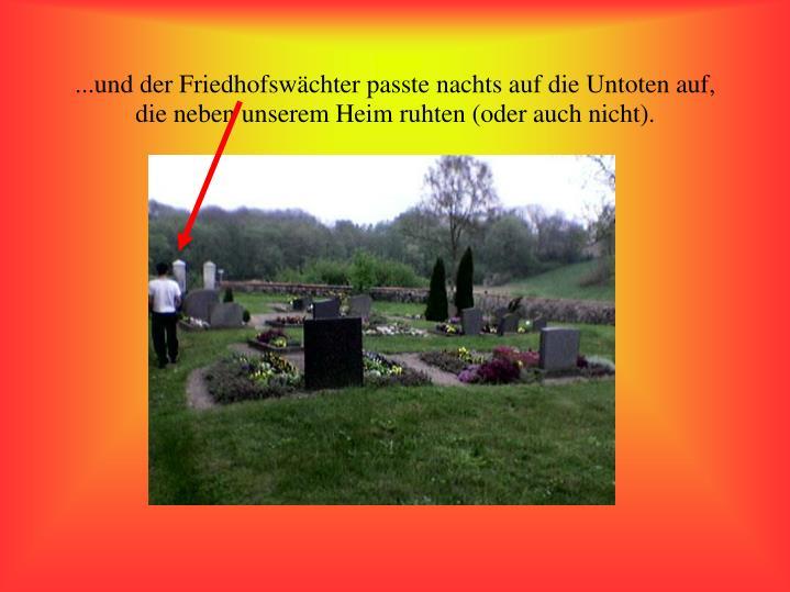 ...und der Friedhofswächter passte nachts auf die Untoten auf, die neben unserem Heim ruhten (oder auch nicht).