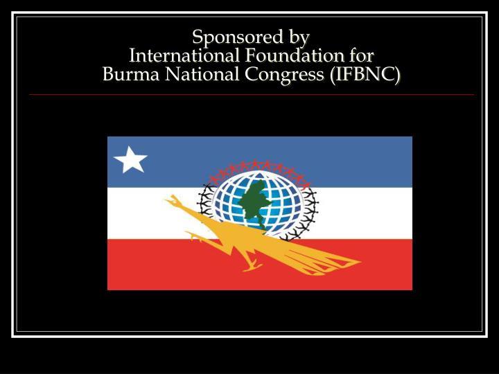 Sponsored by international foundation for burma national congress ifbnc