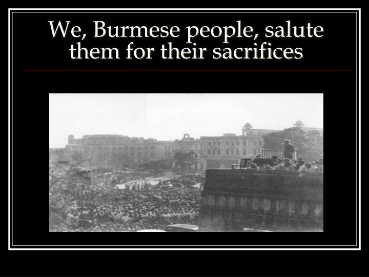 We, Burmese people, salute them for their sacrifices