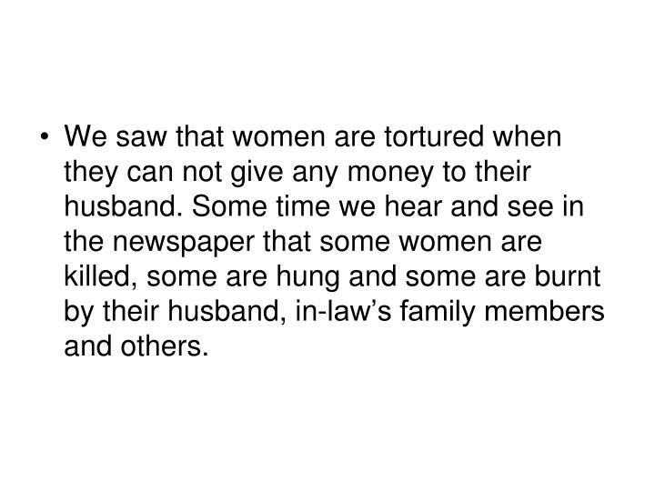 We saw that women are tortured when they can not give any money to their husband. Some time we hear and see in the newspaper that some women are killed, some are hung and some are burnt by their husband, in-law's family members and others.