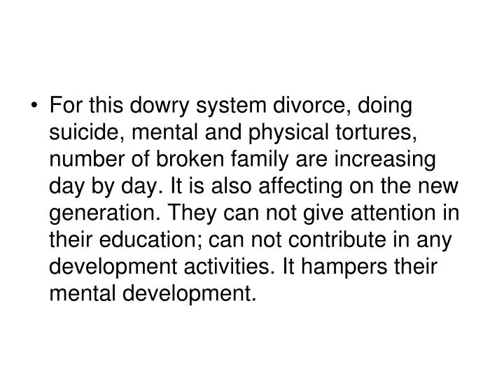 For this dowry system divorce, doing suicide, mental and physical tortures, number of broken family are increasing day by day. It is also affecting on the new generation. They can not give attention in their education; can not contribute in any development activities. It hampers their mental development.