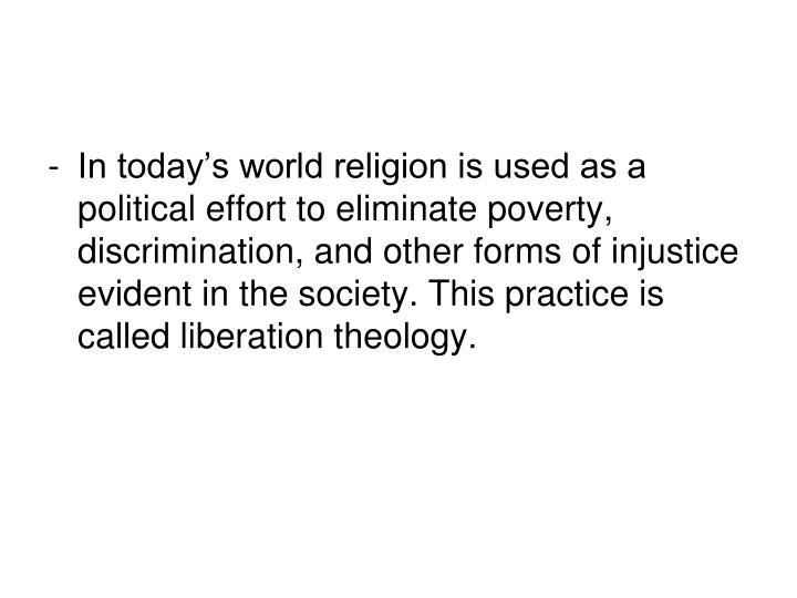 In today's world religion is used as a political effort to eliminate poverty, discrimination, and other forms of injustice evident in the society. This practice is called liberation theology.