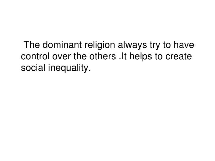 The dominant religion always try to have control over the others .It helps to create social inequality.