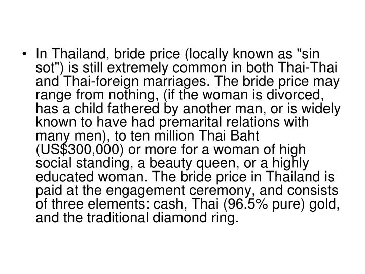 """In Thailand, bride price (locally known as """"sin sot"""") is still extremely common in both Thai-Thai and Thai-foreign marriages. The bride price may range from nothing, (if the woman is divorced, has a child fathered by another man, or is widely known to have had premarital relations with many men), to ten million Thai Baht (US$300,000) or more for a woman of high social standing, a beauty queen, or a highly educated woman. The bride price in Thailand is paid at the engagement ceremony, and consists of three elements: cash, Thai (96.5% pure) gold, and the traditional diamond ring."""