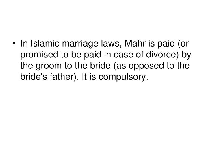In Islamic marriage laws, Mahr is paid (or promised to be paid in case of divorce) by the groom to the bride (as opposed to the bride's father). It is compulsory.