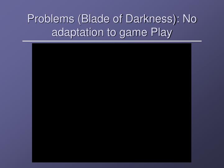 Problems (Blade of Darkness): No adaptation to game Play