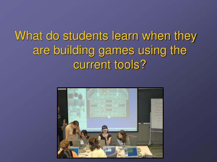 What do students learn when they are building games using the current tools?