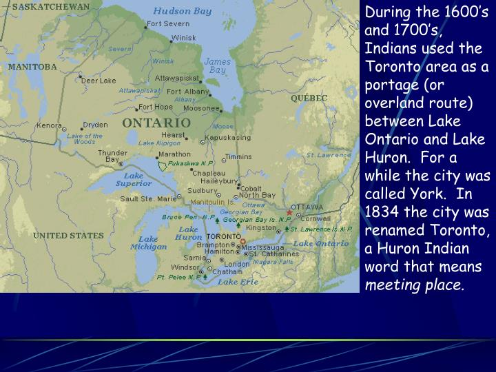 During the 1600's and 1700's, Indians used the Toronto area as a portage (or overland route)