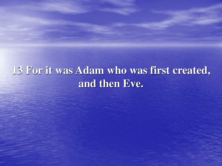 13 For it was Adam who was first created, and then Eve.