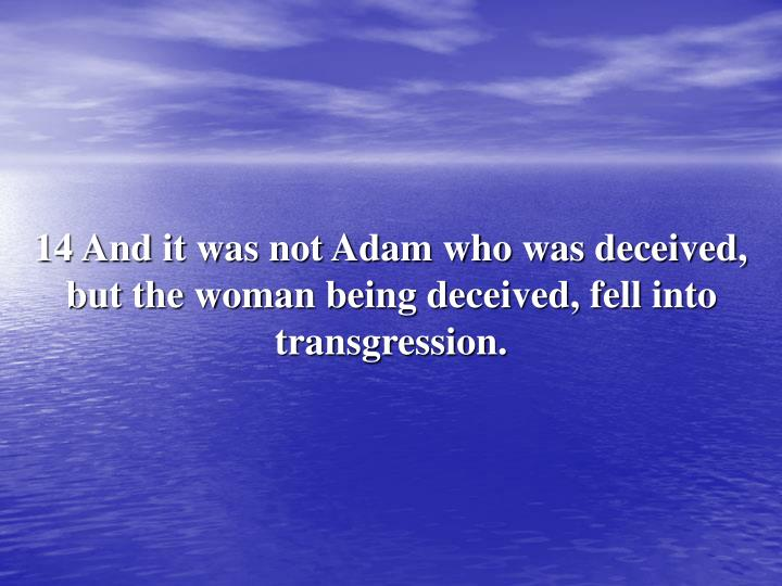 14 And it was not Adam who was deceived, but the woman being deceived, fell into transgression.