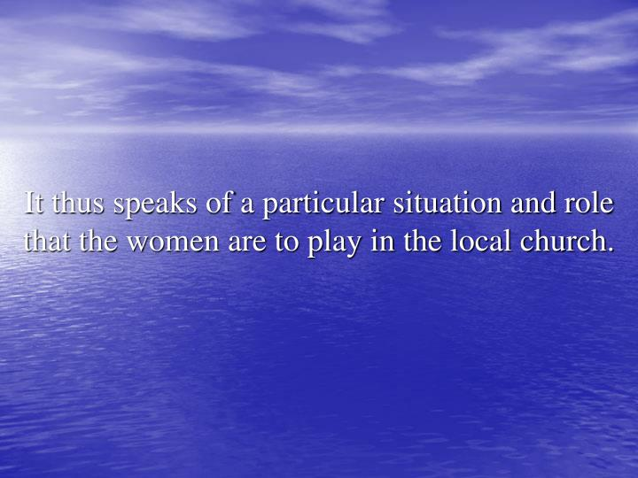 It thus speaks of a particular situation and role that the women are to play in the local church.