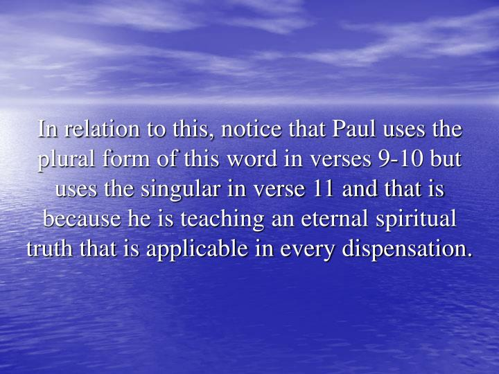 In relation to this, notice that Paul uses the plural form of this word in verses 9-10 but uses the singular in verse 11 and that is because he is teaching an eternal spiritual truth that is applicable in every dispensation.