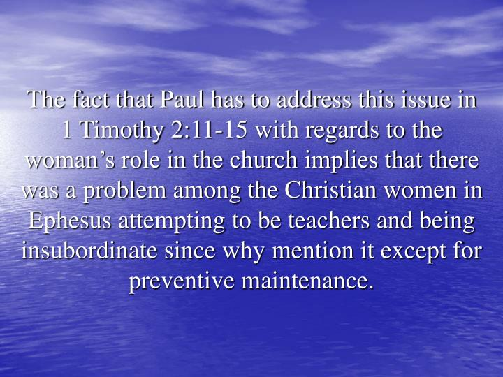 The fact that Paul has to address this issue in 1 Timothy 2:11-15 with regards to the woman's role in the church implies that there was a problem among the Christian women in Ephesus attempting to be teachers and being insubordinate since why mention it except for preventive maintenance.