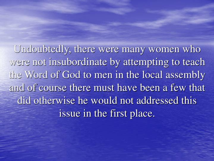 Undoubtedly, there were many women who were not insubordinate by attempting to teach the Word of God to men in the local assembly and of course there must have been a few that did otherwise he would not addressed this issue in the first place.