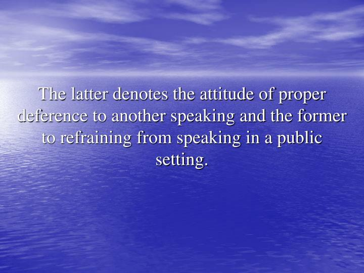 The latter denotes the attitude of proper deference to another speaking and the former to refraining from speaking in a public setting.