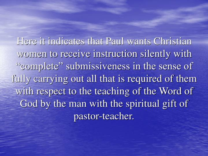 "Here it indicates that Paul wants Christian women to receive instruction silently with ""complete"" submissiveness in the sense of fully carrying out all that is required of them with respect to the teaching of the Word of God by the man with the spiritual gift of pastor-teacher."