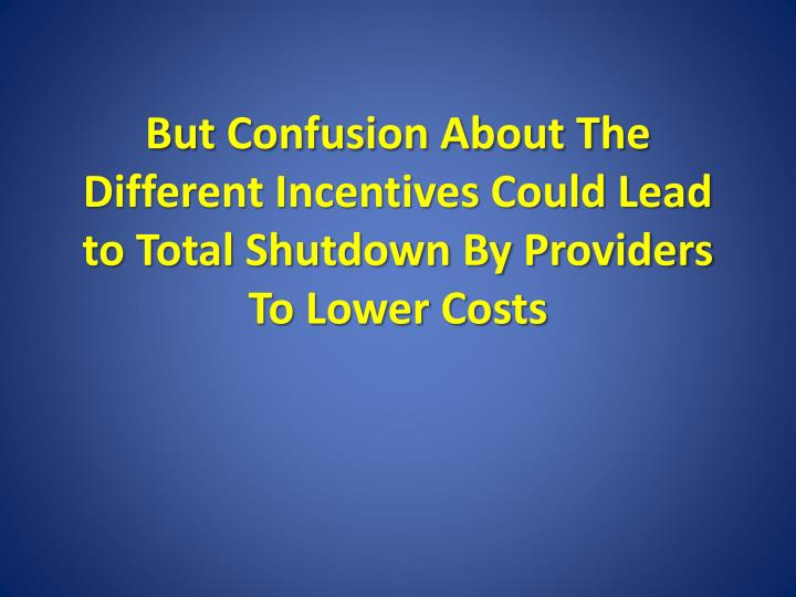 But Confusion About The Different Incentives Could Lead to Total Shutdown By Providers To Lower Costs