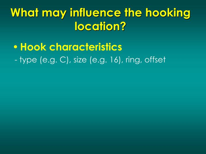 What may influence the hooking location?