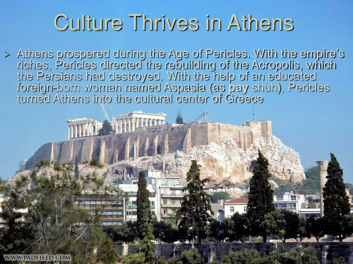 Athens prospered during the Age of Pericles. With the empire's riches, Pericles directed the rebuilding of the Acropolis, which the Persians had destroyed. With the help of an educated foreign-born woman named Aspasia (as