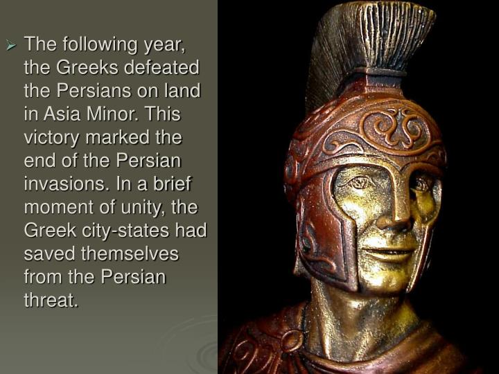 The following year, the Greeks defeated the Persians on land in Asia Minor. This victory marked the end of the Persian invasions. In a brief moment of unity, the Greek city-states had saved themselves from the Persian threat.