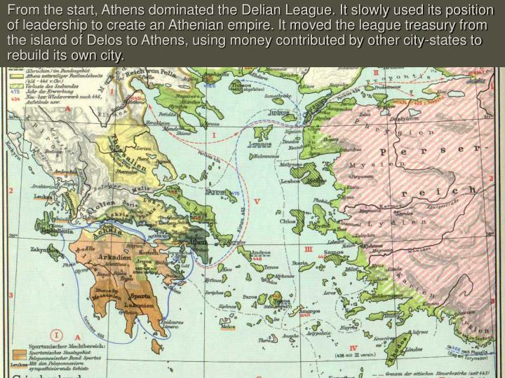 From the start, Athens dominated the Delian League. It slowly used its position of leadership to create an Athenian empire. It moved the league treasury from the island of Delos to Athens, using money contributed by other city-states to rebuild its own city.