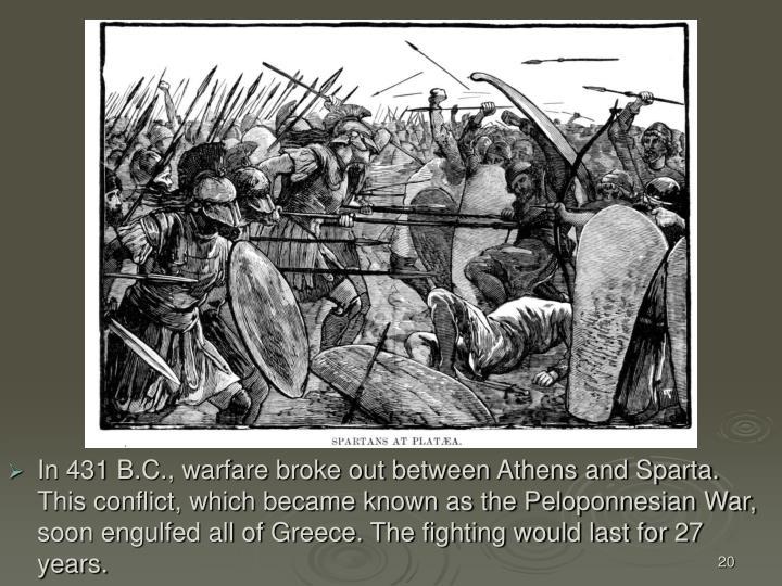 In 431 B.C., warfare broke out between Athens and Sparta. This conflict, which became known as the Peloponnesian War, soon engulfed all of Greece. The fighting would last for 27 years.