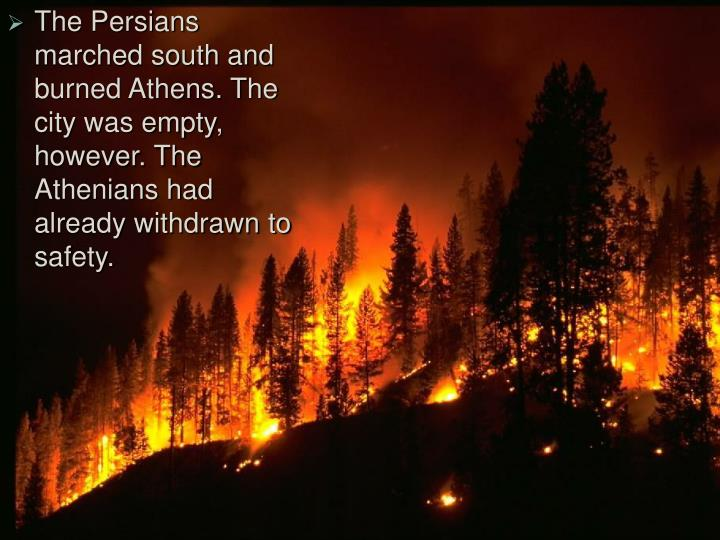The Persians marched south and burned Athens. The city was empty, however. The Athenians had already withdrawn to safety.