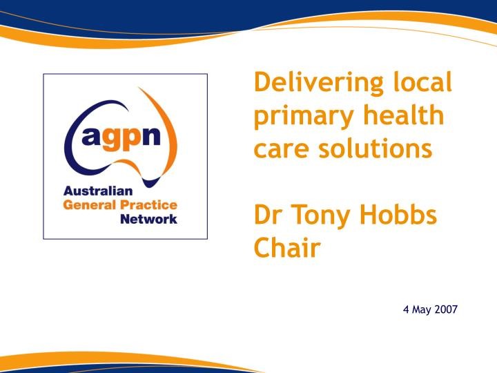 Delivering local primary health care solutions dr tony hobbs chair