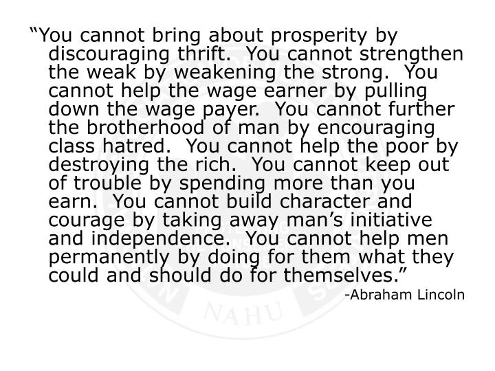 """You cannot bring about prosperity by discouraging thrift.  You cannot strengthen the weak by weak..."