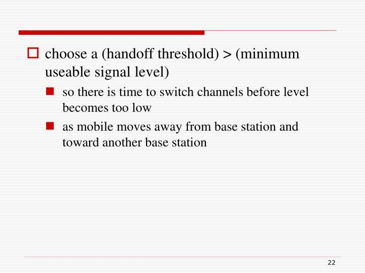 choose a (handoff threshold) > (minimum useable signal level)