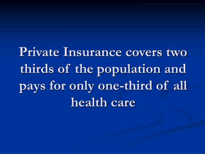 Private Insurance covers two thirds of the population and pays for only one-third of all health care