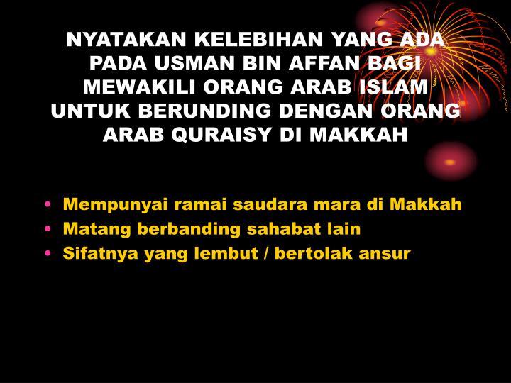 NYATAKAN KELEBIHAN YANG ADA PADA USMAN BIN AFFAN BAGI MEWAKILI ORANG ARAB ISLAM UNTUK BERUNDING DENGAN ORANG ARAB QURAISY DI MAKKAH