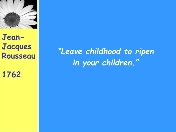 """Leave childhood to ripen"