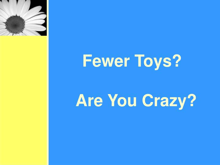 Fewer Toys?