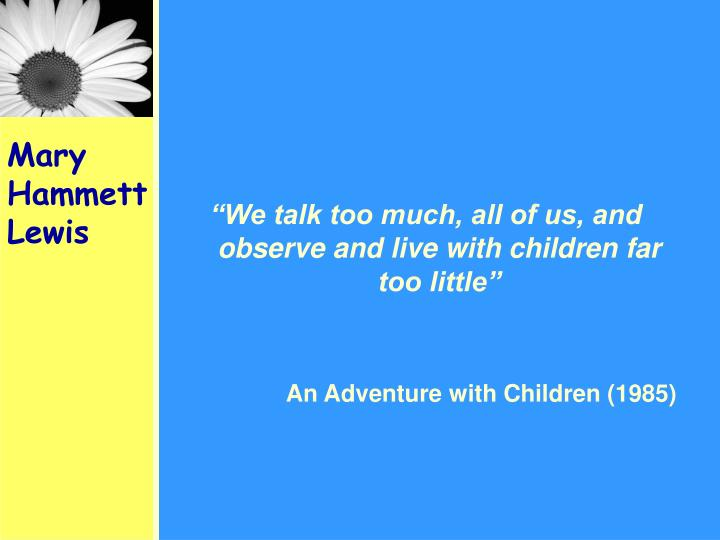"""We talk too much, all of us, and observe and live with children far too little"""