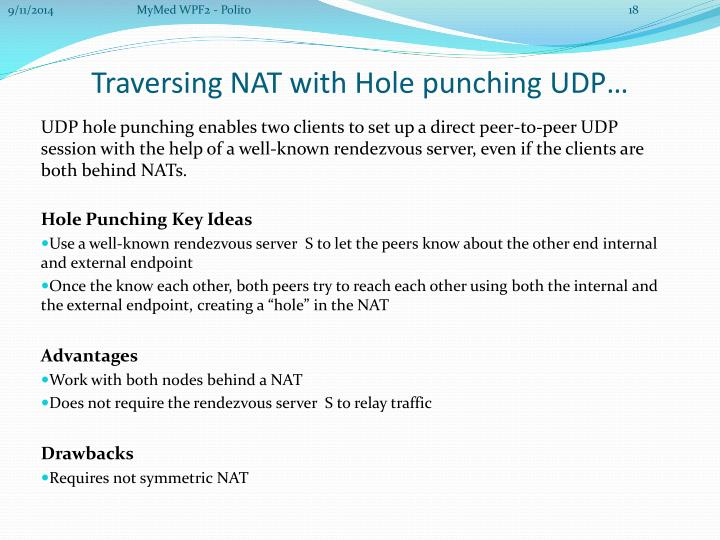 UDP hole punching enables two clients to set up a direct peer-to-peer UDP session with the help of a well-known rendezvous server, even if the clients are both behind NATs.