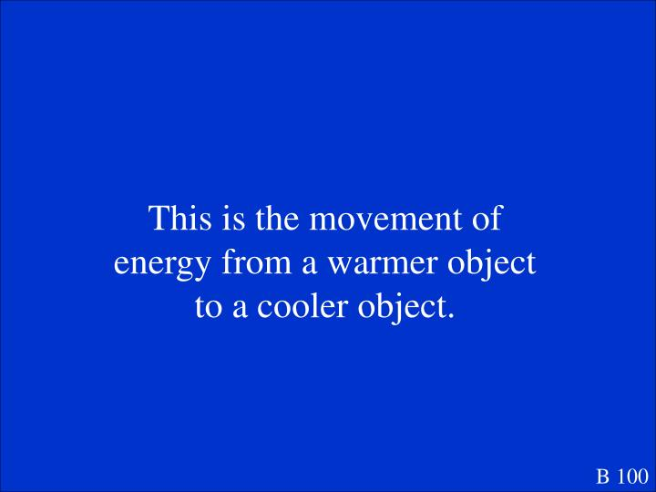 This is the movement of energy from a warmer object to a cooler object.