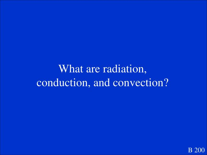 What are radiation, conduction, and convection?