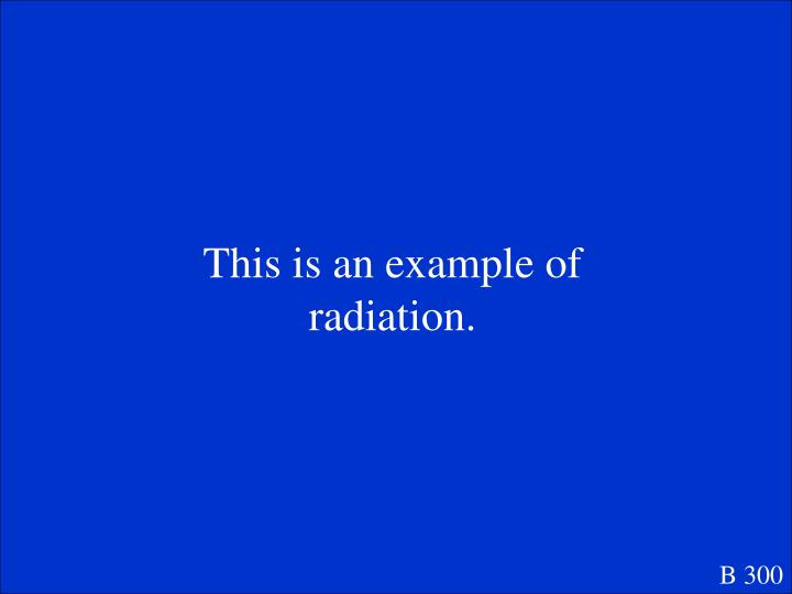 This is an example of radiation.