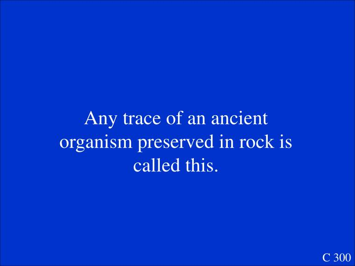 Any trace of an ancient organism preserved in rock is called this.