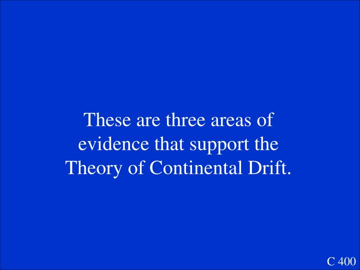 These are three areas of evidence that support the Theory of Continental Drift.