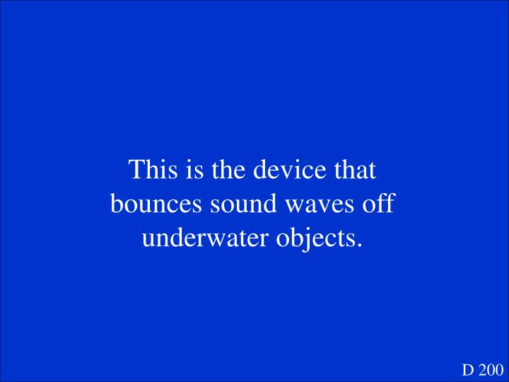 This is the device that bounces sound waves off underwater objects.