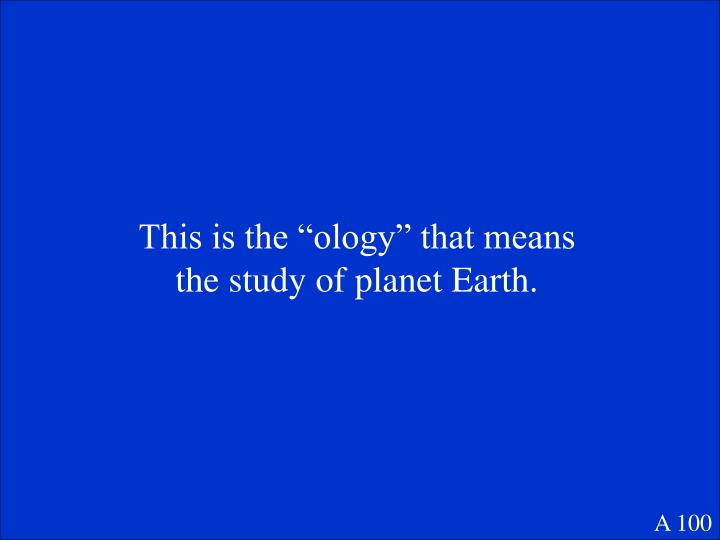 "This is the ""ology"" that means the study of planet Earth."