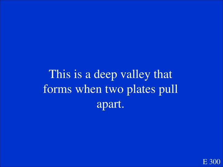 This is a deep valley that forms when two plates pull apart.