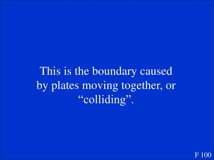 "This is the boundary caused by plates moving together, or ""colliding""."