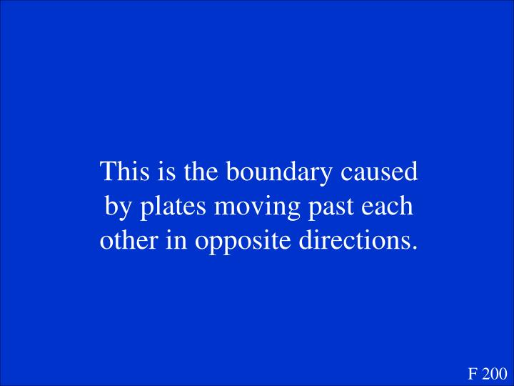 This is the boundary caused by plates moving past each other in opposite directions.