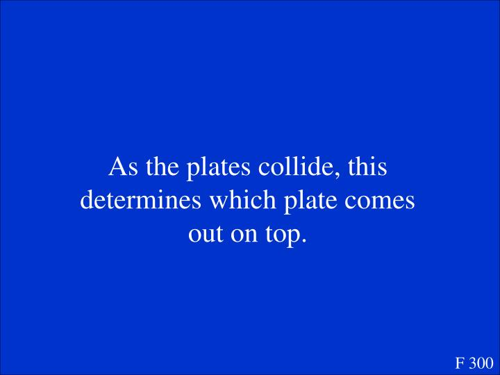 As the plates collide, this determines which plate comes out on top.