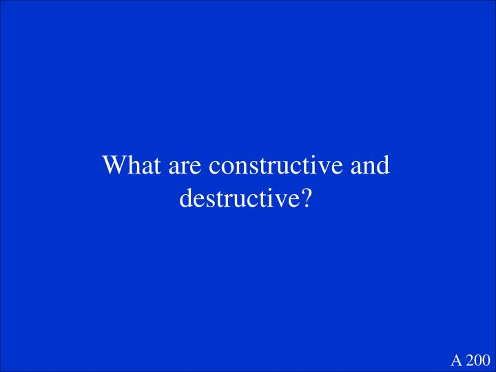 What are constructive and destructive?