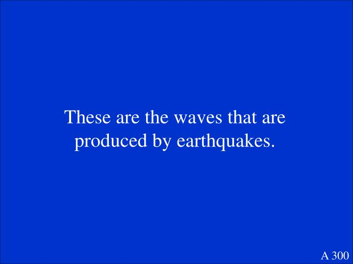 These are the waves that are produced by earthquakes.
