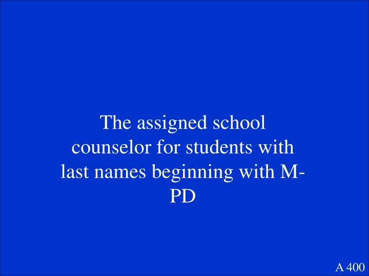 The assigned school counselor for students with last names beginning with M-PD